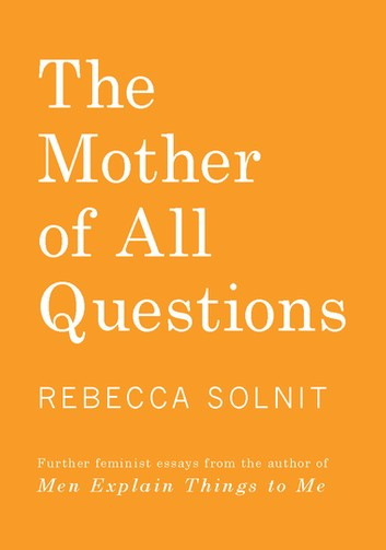 The Mother of All Questions by by Rebecca Solnit