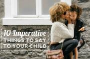 10 Imperative Things to Say to Your Child