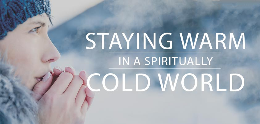 Staying Warm in a Spiritually Cold World - Life, Hope & Truth