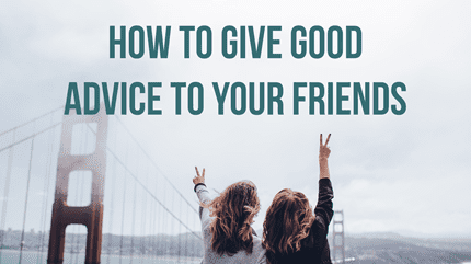 Friendship: How To Give Good Advice To Your Friends