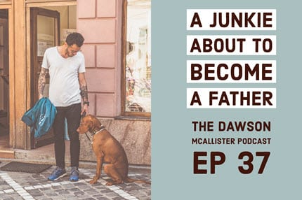 Substance Abuse: A Junkie About to Become a Father – EP 37