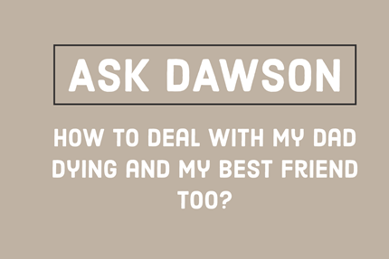 How to Deal With My Dad Dying and My Best Friend Too?