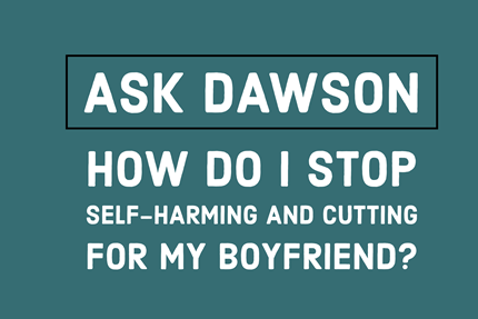 How Do I Stop Self-Harming and Cutting for My Boyfriend?