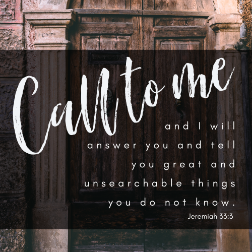 """Call to me and I will answer you and tell you great and unsearchable things you do not know."""