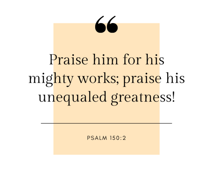 """""""Praise him for his mighty works; praise his unequaled greatness!"""""""