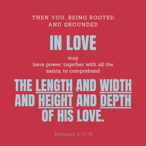 """""""So that Christ may dwell in your hearts through faith. Then you, being rooted and grounded in love, may have power, together with all the saints, to comprehend the length and width and height and depth of His love, and to know the love of Christ that surpasses knowledge, that you may be filled with all the fullness of God."""""""