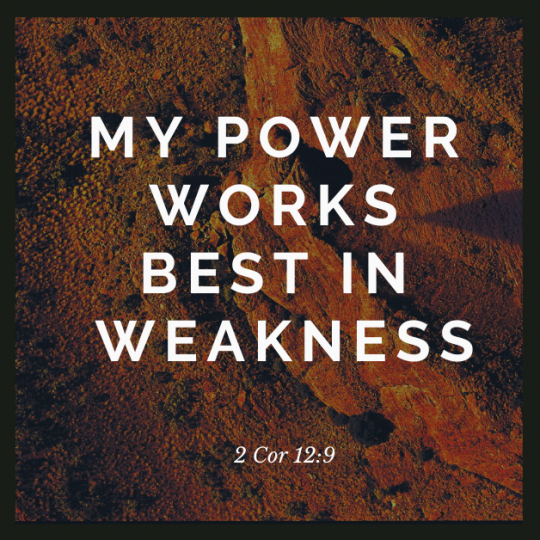 """My grace is all you need. My power works best in weakness."" So now I am glad to boast about my weaknesses, so that the power of Christ can work through me."""