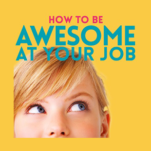Welcome How to Be Awesome at Your Job Listeners!