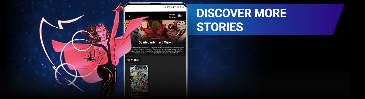 DISCOVER MORE STORIES: Use reading guides by Marvel editors to find new entry points, follow comic events, and uncover more series starring your favorite characters! Image of Scarlet Witch next to a screenshot of the app.