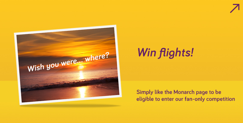 Become a Monarch fan on Facebook & you'll be eligible to enter competitions to win flights with us!
