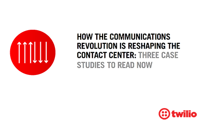 How the Communications Revolution is Reshaping the Contact Center: Three Case Studies to Read Now