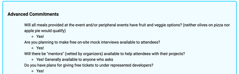 "Screenshot of an email generated by the CLI tool. Reads: ""Advanced Commitments: Will all meals provided at the event and/or peripheral events have fruit and veggie options? (neither olives on pizza nor apple pie would qualify) Yes! Are you planning to make free on-site mock interviews available to attendees? Yes! Will there be mentors (vetted by organizers) available to help attendees with their projects? Yes! Generally available to anyone who asks. Do you have plans for giving free tickets to underrepresented developers? Yes!"""