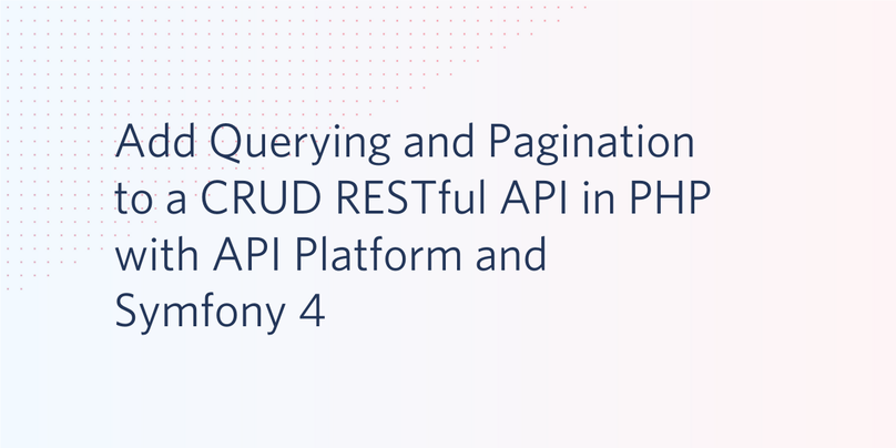 Add Querying and Pagination to a CRUD RESTful API in PHP with API Platform and Symfony 4.png
