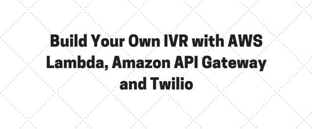 Build Your Own IVR with AWS Lambda, Amazon API Gateway and