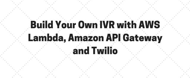 Build Your Own IVR with AWS Lambda, Amazon API Gateway and Twilio