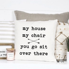 """""""MY HOUSE MY CHAIR YOU GO SIT OVER THERE"""" FUNNY PILLOW"""