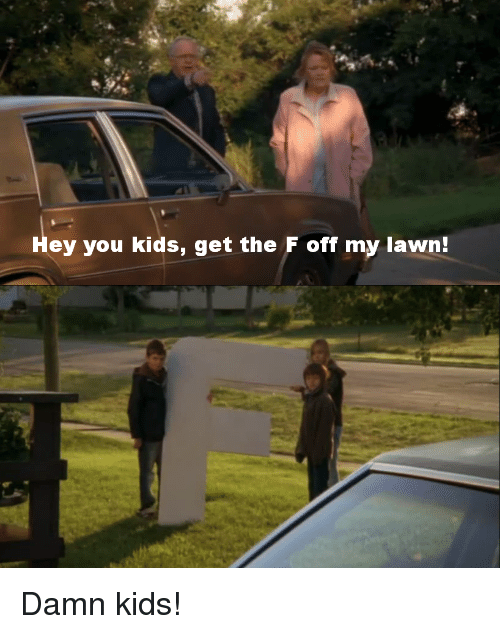 hey-you-kids-get-the-f-off-my-lawn-damn-21888668.png.aa422d112ed6b2f625bcbb57739179c3.png