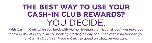 THE BEST WAY TO USE YOUR CASH-IN CLUB REWARDS? • YOU DECIDE. • With Cash-In Club, when you book with Alamo, Enterprise or National, you'll get rewarded for every day of every qualified booking, starting on day one. Then cash is awarded to you on Cash-In Club Visa® Prepaid Cards to spend on whatever you want.
