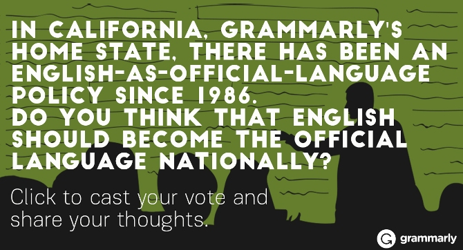 In California, Grammarly's home state, there has been an English-as-official-language policy since 1986. Do you think that English should become the official language nationally?
