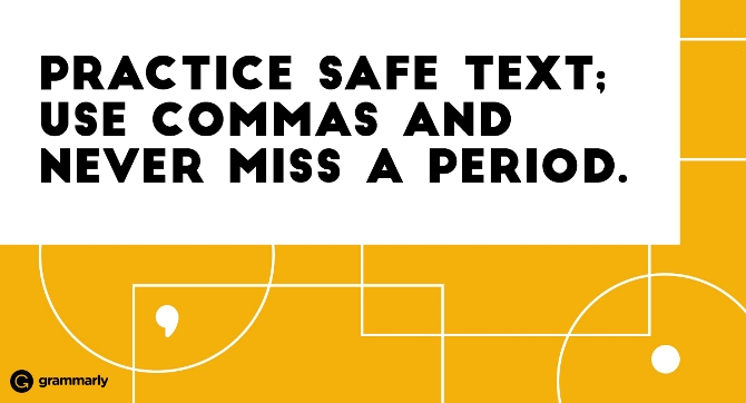 Practice safe text; use commas and never miss a period.