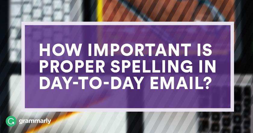How important is proper spelling in daily emails?