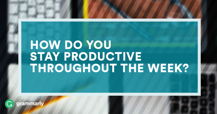 HOW DO YOU STAY PRODUCTIVE THROUGHOUT THE WEEK?