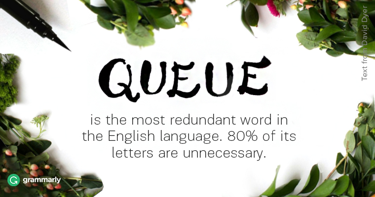 Queue is the most redundant word in the English language. 80% of it's letters are unnecessary.