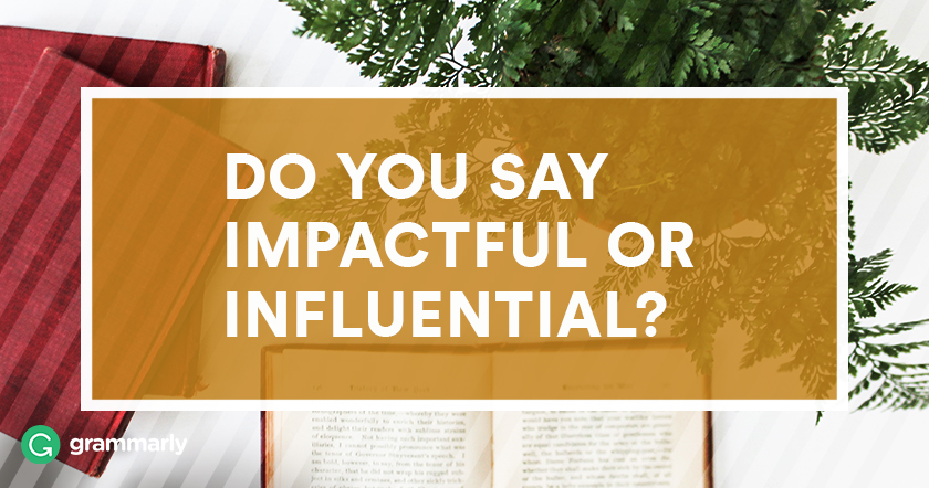 Do you say impactful or influential?