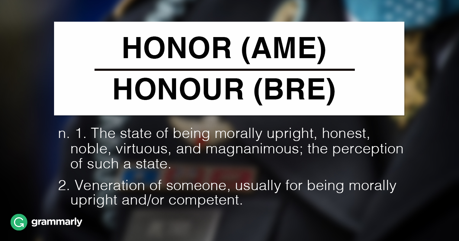 Honor (AmE) Honour (BrE) n. 1.(uncountable) The state of being morally upright, honest, noble, virtuous, and magnanimous; the perception of such a state. 2.(uncountable) Veneration of someone, usually for being morally upright and/or competent.