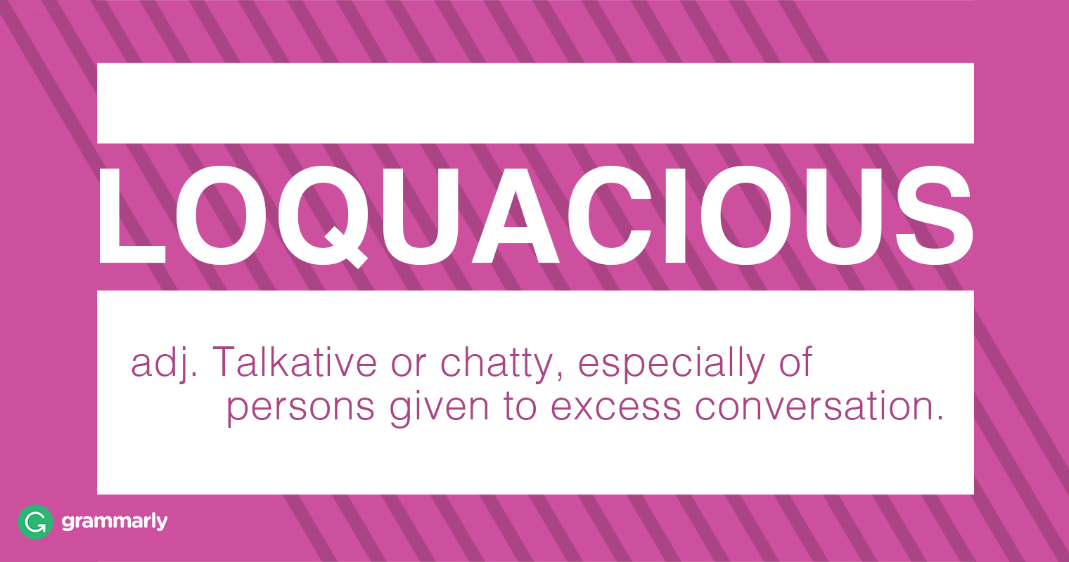 Loquacious adj. 1.Talkative or chatty, especially of persons given to excess conversation.