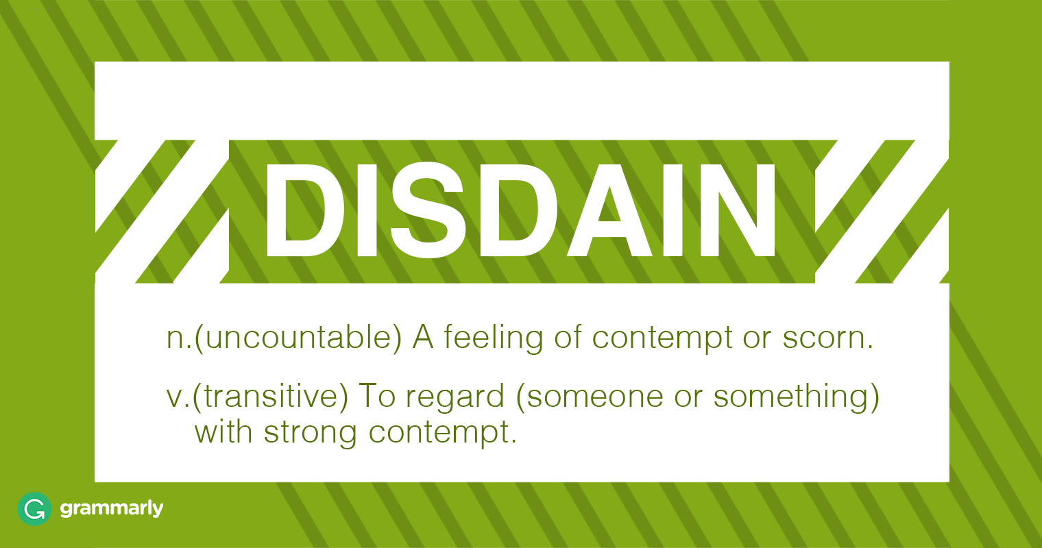 disdain n. (uncountable) A feeling of contempt or scorn. v. (transitive) To regard (someone or something) with strong contempt.