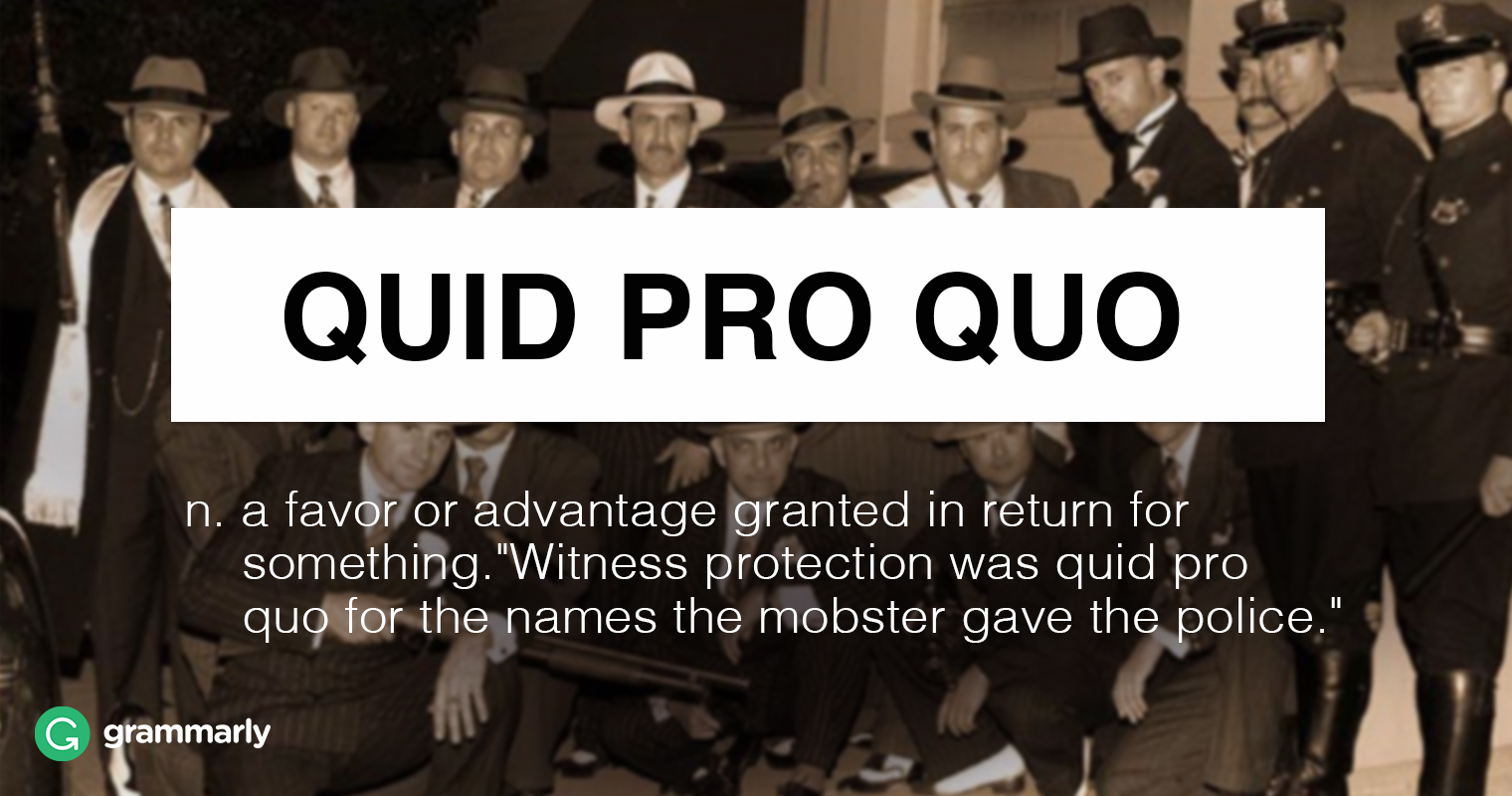 "quid pro quo n. a favour or advantage granted in return for something. ""Witness protection was quid pro quo for the names the mobster gave the police."""