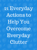 21_everyday_actions_to_help_you_overcome_everyday_clutter