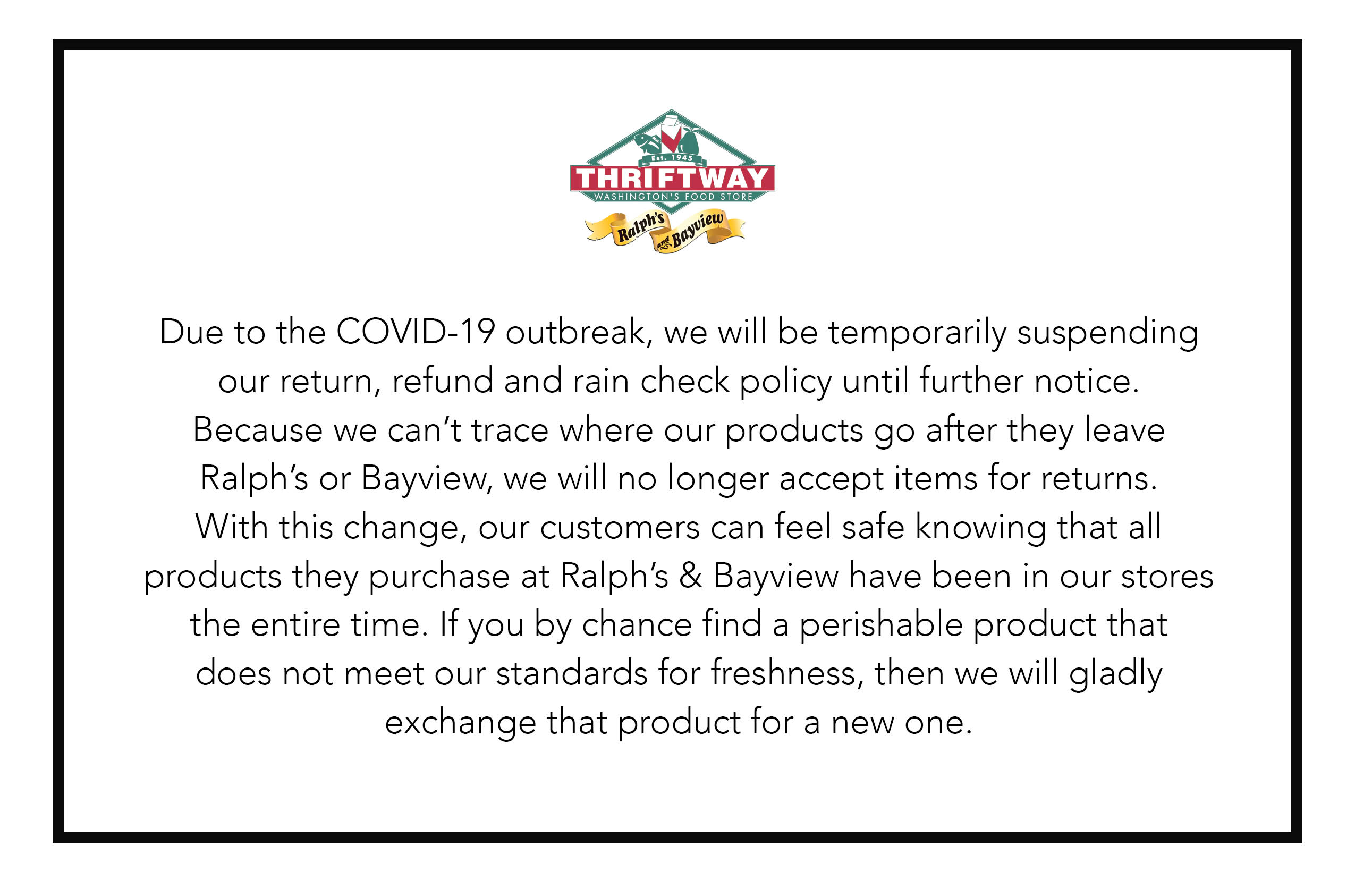Due to the COVID-19 outbreak, we will be temporarily suspending out return, refund, and rain check policy until further notice. Because we can't trace where our products go after they leave Ralph's or Bayview, we will no longer accept items for returns. With this change, our customers can feel safe knowing that all products they purchase at Ralph's & Bayview have been in our stores the entire time. If you by chance find a perishable product that does not meet our standards for freshness, then we will gladly exchange that product for a new one.