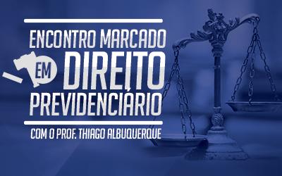 Encontro Marcado - Direito Previdenciário em Exercícios com o professor Thiago Albuquerque