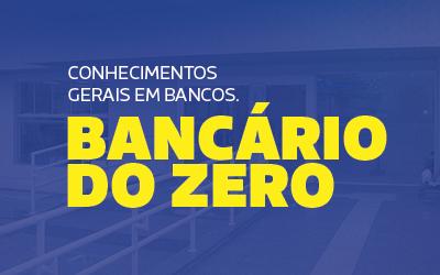 Bancário do Zero - Conhecimentos Gerais Para Bancos