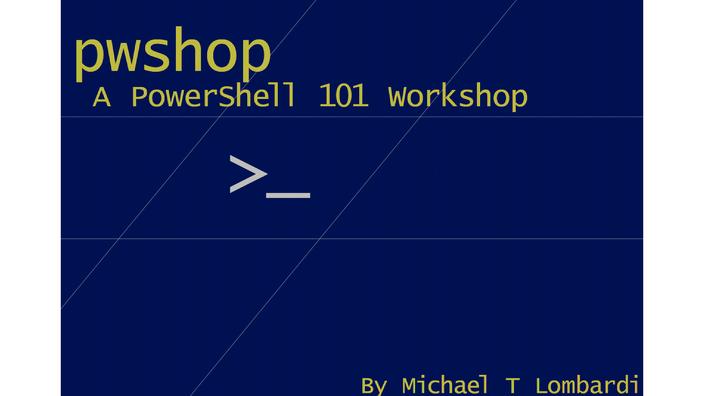 pwshop: A PowerShell 101 Workshop by Michael T. Lombardi