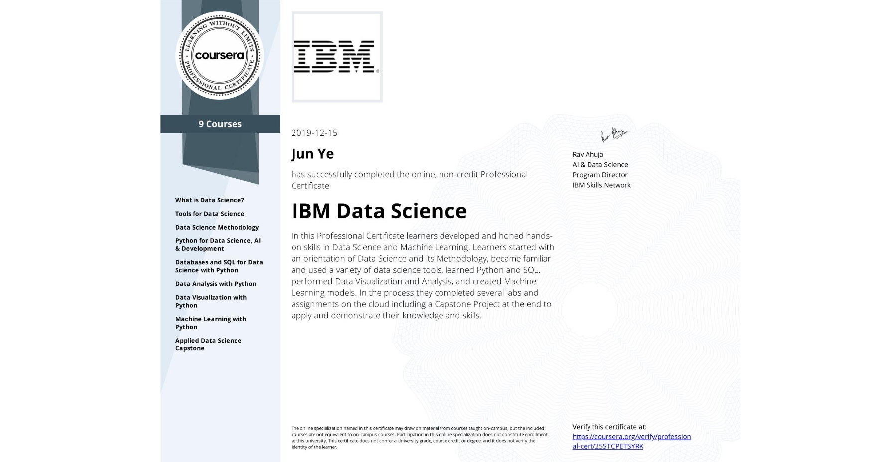 View certificate for Jun Ye, IBM Data Science, offered through Coursera. In this Professional Certificate learners developed and honed hands-on skills in Data Science and Machine Learning. Learners started with an orientation of Data Science and its Methodology, became familiar and used a variety of data science tools, learned Python and SQL, performed Data Visualization and Analysis, and created Machine Learning models.  In the process they completed several labs and assignments on the cloud including a Capstone Project at the end to apply and demonstrate their knowledge and skills.