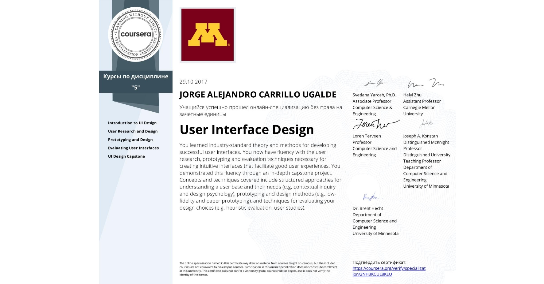 View certificate for Jorge Carrillo, User Interface Design, offered through Coursera. You learned industry-standard theory and methods for developing successful user interfaces. You now have fluency with the user research, prototyping and evaluation techniques necessary for creating intuitive interfaces that facilitate good user experiences. You demonstrated this fluency through an in-depth capstone project.  Concepts and techniques covered include structured approaches for understanding a user base and their needs (e.g. contextual inquiry and design psychology), prototyping and design methods (e.g. low-fidelity and paper prototyping), and techniques for evaluating your design choices (e.g. heuristic evaluation, user studies).