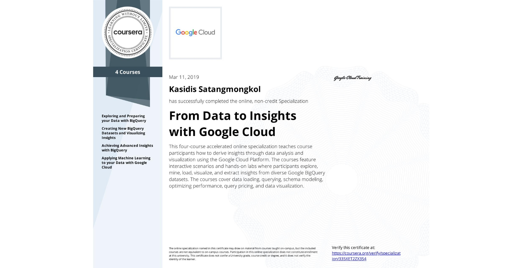 View certificate for KASIDIS SATANGMONGKOL, From Data to Insights with Google Cloud Platform, offered through Coursera. This four-course accelerated online specialization teaches course participants how to derive insights through data analysis and visualization using the Google Cloud Platform. The courses feature interactive scenarios and hands-on labs where participants explore, mine, load, visualize, and extract insights from diverse Google BigQuery datasets. The courses cover data loading, querying, schema modeling, optimizing performance, query pricing, and data visualization.