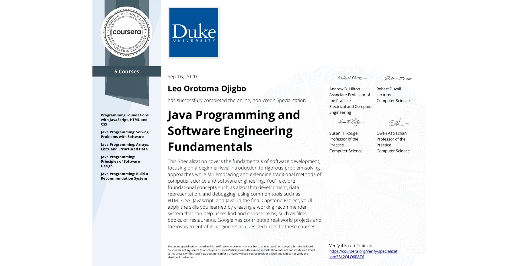 View certificate for Leo Orotoma Ojigbo, Java Programming and Software Engineering Fundamentals, offered through Coursera. This Specialization covers the fundamentals of software development, focusing on a beginner-level introduction to rigorous problem-solving approaches while still embracing and extending traditional methods of computer science and software engineering. You'll explore foundational concepts such as algorithm development, data representation, and debugging, using common tools such as HTML/CSS, Javascript, and Java. In the final Capstone Project, you'll apply the skills you learned by creating a working recommender system that can help users find and choose items, such as films, books, or restaurants. Google has contributed real-world projects and the involvement of its engineers as guest lecturers to these courses.