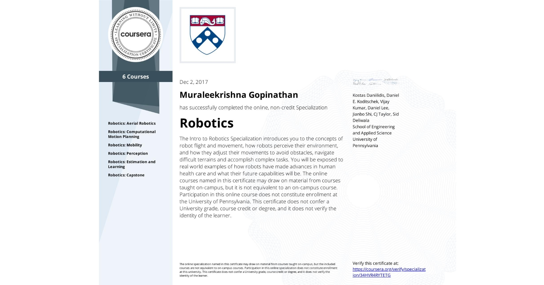 View certificate for Muraleekrishna Gopinathan, Robotics, offered through Coursera. The Intro to Robotics Specialization introduces you to the concepts of robot flight and movement, how robots perceive their environment, and how they adjust their movements to avoid obstacles, navigate difficult terrains and accomplish complex tasks. You will be exposed to real world examples of how robots have made advances in human health care and what their future capabilities will be.  The online courses named in this certificate may draw on material from courses taught on-campus, but it is not equivalent to an on-campus course. Participation in this online course does not constitute enrollment at the University of Pennsylvania. This certificate does not confer a University grade, course credit or degree, and it does not verify the identity of the learner.