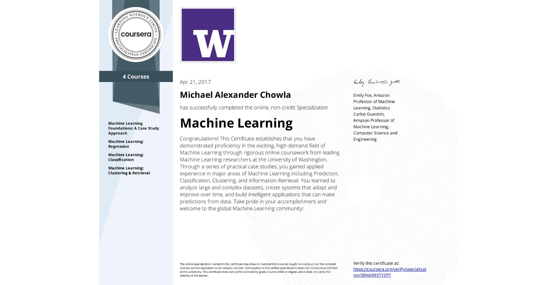 View certificate for Michael Alexander Chowla, Machine Learning, offered through Coursera. Congratulations! This Certificate establishes that you have demonstrated proficiency in the exciting, high-demand field of Machine Learning through rigorous online coursework from leading Machine Learning researchers at the University of Washington. Through a series of practical case studies, you gained applied experience in major areas of Machine Learning including Prediction, Classification, Clustering, and Information Retrieval. You learned to analyze large and complex datasets, create systems that adapt and improve over time, and build intelligent applications that can make predictions from data. Take pride in your accomplishment and welcome to the global Machine Learning community!