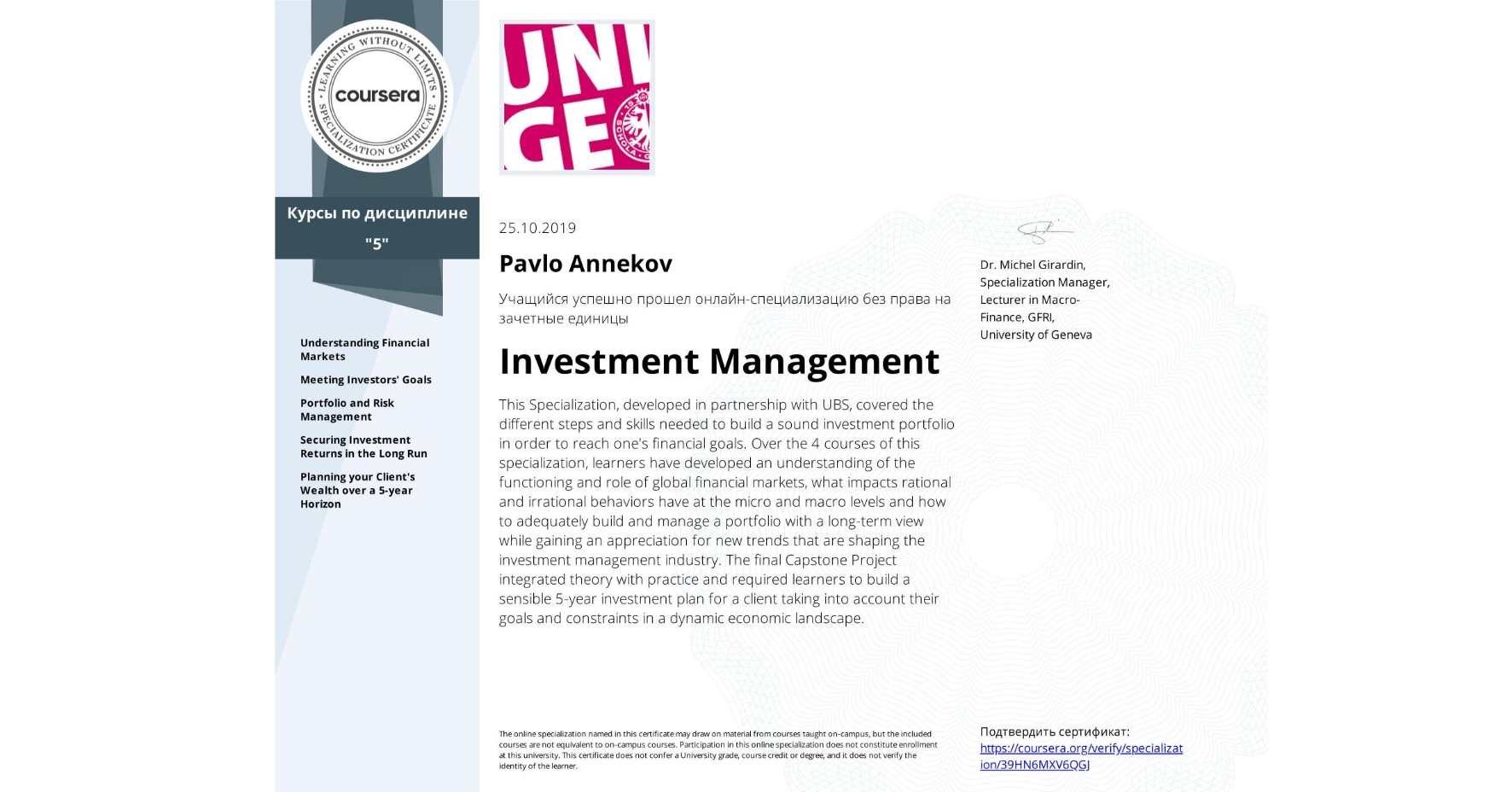 View certificate for Pavlo Annekov, Investment Management, offered through Coursera. This Specialization, developed in partnership with UBS, covered the different steps and skills needed to build a sound investment portfolio in order to reach one's financial goals.  Over the 4 courses of this specialization, learners have developed an understanding of the functioning and role of global financial markets, what impacts rational and irrational behaviors have at the micro and macro levels and how to adequately build and manage a portfolio with a long-term view while gaining an appreciation for new trends that are shaping the investment management industry.  The final Capstone Project integrated theory with practice and required learners to build a sensible 5-year investment plan for a client taking into account their goals and constraints in a dynamic economic landscape.