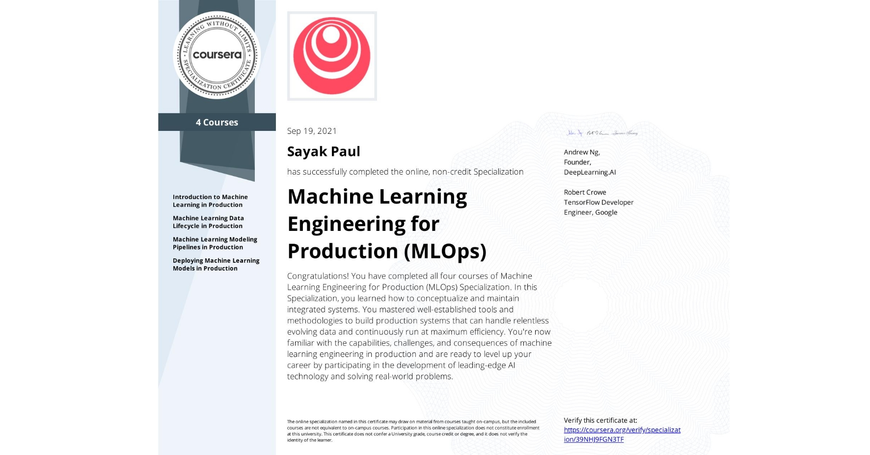 View certificate for Sayak Paul, Machine Learning Engineering for Production (MLOps), offered through Coursera. Congratulations! You have completed all four courses of Machine Learning Engineering for Production (MLOps) Specialization.  In this Specialization, you learned how to conceptualize and maintain integrated systems. You mastered well-established tools and methodologies to build production systems that can handle relentless evolving data and continuously run at maximum efficiency.   You're now familiar with the capabilities, challenges, and consequences of machine learning engineering in production and are ready to level up your career by participating in the development of leading-edge AI technology and solving real-world problems.
