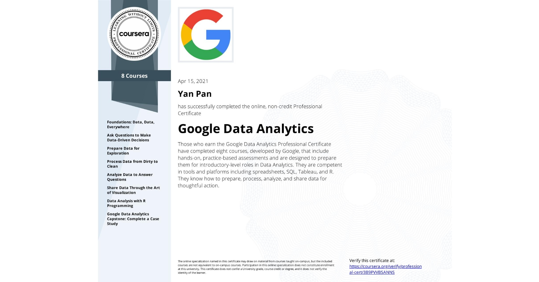 View certificate for Yan Pan, Google Data Analytics, offered through Coursera. Those who earn the Google Data Analytics Professional Certificate have completed eight courses, developed by Google, that include hands-on, practice-based assessments and are designed to prepare them for introductory-level roles in Data Analytics. They are competent in tools and platforms including spreadsheets, SQL, Tableau, and R. They know how to prepare, process, analyze, and share data for thoughtful action.