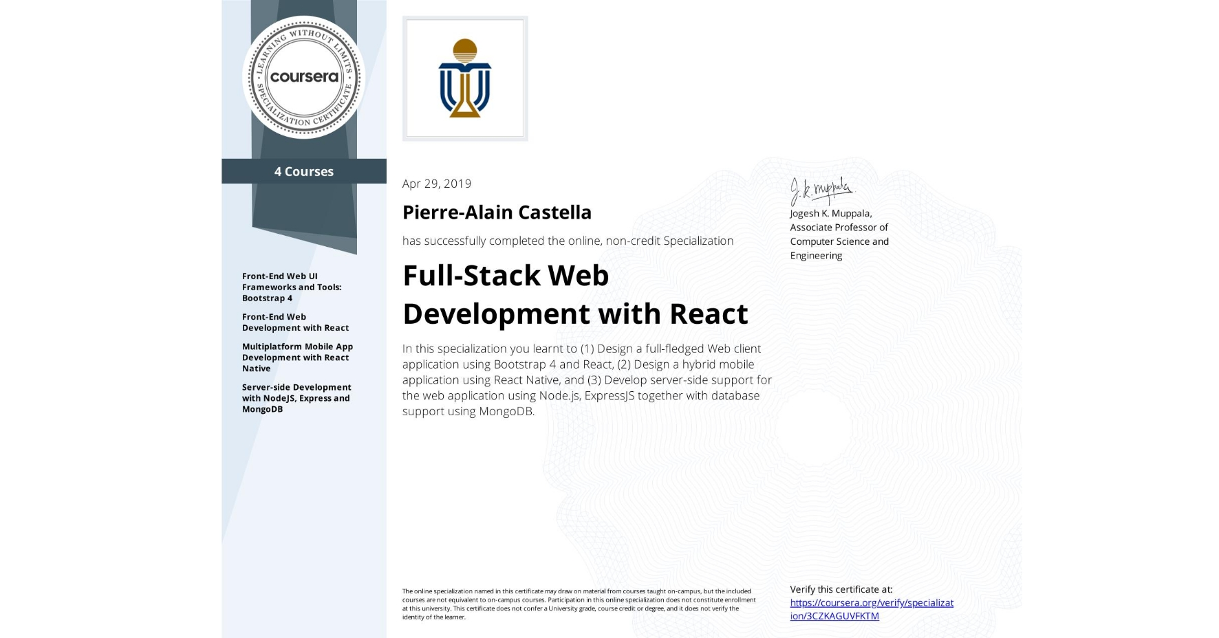 View certificate for Pierre-Alain Castella, Full-Stack Web Development with React, offered through Coursera. In this specialization you learnt to (1) Design a full-fledged Web client application using Bootstrap 4 and React, (2) Design a hybrid mobile application using React Native, and (3) Develop server-side support for the web application using Node.js, ExpressJS together with database support using MongoDB.