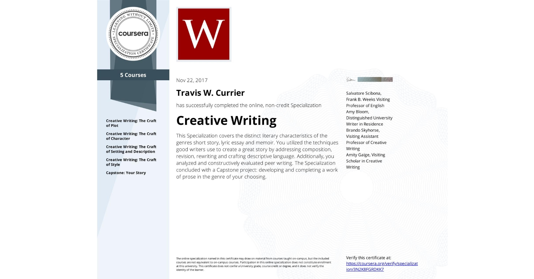 View certificate for Travis W. Currier, Creative Writing, offered through Coursera. This Specialization covers the distinct literary characteristics of the genres short story, lyric essay and memoir. You utilized the techniques good writers use to create a great story by addressing composition, revision, rewriting and crafting descriptive language. Additionally, you analyzed and constructively evaluated peer writing. The Specialization concluded with a Capstone project: developing and completing a work of prose in the genre of your choosing.