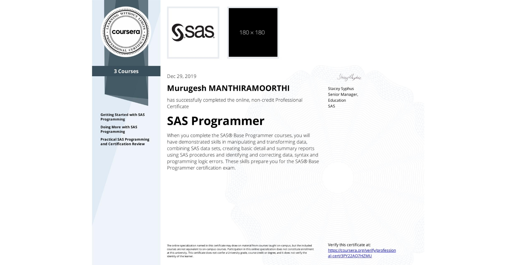 View certificate for Murugesh Manthiramoorthi, SAS Programmer, offered through Coursera. When you complete the SAS® Base Programmer courses, you will have demonstrated skills in manipulating and transforming data, combining SAS data sets, creating basic detail and summary reports using SAS procedures and identifying and correcting data, syntax and programming logic errors. These skills prepare you for the SAS® Base Programmer certification exam.