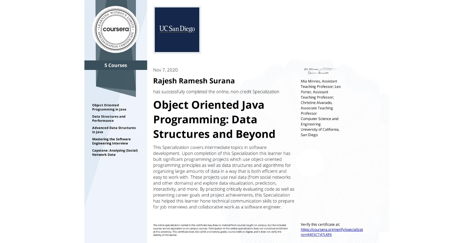 View certificate for Rajesh Ramesh Surana, Object Oriented Java Programming: Data Structures and Beyond, offered through Coursera. This Specialization covers intermediate topics in software development. Upon completion of this Specialization this learner has built significant programming projects which use object-oriented programming principles as well as data structures and algorithms for organizing large amounts of data in a way that is both efficient and easy to work with.  These projects use real data (from social networks and other domains) and explore data visualization, prediction, interactivity, and more. By practicing critically evaluating code as well as presenting career goals and project achievements, this Specialization has helped this learner hone technical communication skills to prepare for job interviews and collaborative work as a software engineer.